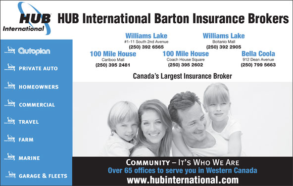 HUB International Barton Insurance Brokers (250-392-6565) - Display Ad - HUB International Barton Insurance Brokers Williams Lake #1-11 South 2nd Avenue Boitanio Mall (250) 392 6565 (250) 392 2905 100 Mile House Bella Coola 100 Mile House Coach House Square 912 Dean Avenue Cariboo Mall (250) 395 2602 (250) 799 5663 (250) 395 2481 Canada s Largest Insurance Broker Over 65 offices to serve you in Western Canada