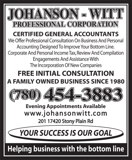 Johanson-Witt Professional Corp (780-454-3883) - Display Ad - CERTIFIED GENERAL ACCOUNTANTS We Offer Professional Consultation On Business And Personal Accounting Designed To Improve Your Bottom Line. Corporate And Personal Income Tax, Review And Compilation Engagements And Assistance With The Incorporation Of New Companies FREE INITIAL CONSULTATION A FAMILY OWNED BUSINESS SINCE 1980 (780) 454-3883 Evening Appointments Available www.johansonwitt.com 201 17420 Stony Plain Rd YOUR SUCCESS IS OUR GOAL Helping business with the bottom line