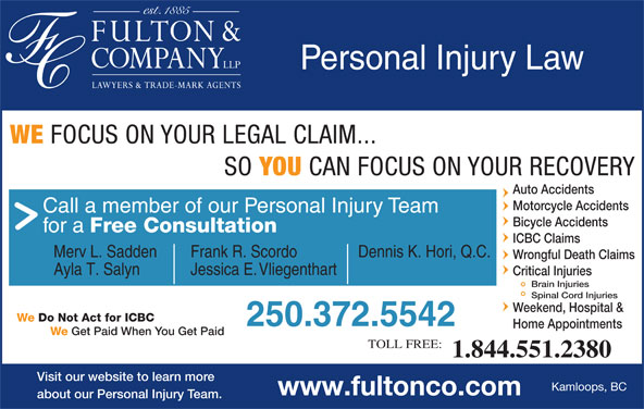 Fulton & Company LLP (1-877-385-8665) - Display Ad - Personal Injury Law WE FOCUS ON YOUR LEGAL CLAIM... SO YOU CAN FOCUS ON YOUR RECOVERY Auto Accidents Motorcycle Accidents Call a member of our Personal Injury Team Bicycle Accidents for a Free Consultation ICBC Claims Merv L. Sadden Frank R. Scordo Dennis K. Hori, Q.C. Wrongful Death Claims Ayla T. Salyn Jessica E. Vliegenthart Critical Injuries Brain Injuries Spinal Cord Injuries Weekend, Hospital & We Do Not Act for ICBC 250.372.5542 Home Appointments We Get Paid When You Get Paid TOLL FREE: 1.844.551.2380 Visit our website to learn more Kamloops, BC www.fultonco.com about our Personal Injury Team.