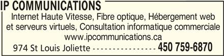 IP Communications (450-759-6870) - Annonce illustrée======= - IP COMMUNICATIONSIP COMMUNICATIONS IP COMMUNICATIONS Internet Haute Vitesse, Fibre optique, Hébergement web et serveurs virtuels, Consultation informatique commerciale www.ipcommunications.ca 450 759-6870 974 St Louis Joliette ----------------