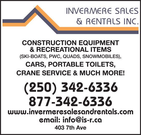 Invermere Sales & Rentals Inc (250-342-6336) - Display Ad - CONSTRUCTION EQUIPMENT & RECREATIONAL ITEMS (SKI-BOATS, PWC, QUADS, SNOWMOBILES), CARS, PORTABLE TOILETS, CRANE SERVICE & MUCH MORE! (250) 342-6336 877-342-6336 www.invermeresalesandrentals.com 403 7th Ave CONSTRUCTION EQUIPMENT & RECREATIONAL ITEMS (SKI-BOATS, PWC, QUADS, SNOWMOBILES), CARS, PORTABLE TOILETS, CRANE SERVICE & MUCH MORE! (250) 342-6336 877-342-6336 www.invermeresalesandrentals.com 403 7th Ave