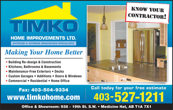 TIMKO Home Improvements Ltd (403-527-1211) - Display Ad - KNOW YOUR CONTRACTOR! Making Your Home Better Building Re-design & Construction Kitchens, Bathrooms & Basements Maintenance-Free Exteriors   Decks Custom Garages   Additions   Doors & Windows Commercial   Residential   Home Office Call today for your free estimate Fax: 403-504-9334 www.timkohome.com 403 527-1211 Office & Showroom: 938 - 19th St. S.W.   Medicine Hat, AB T1A 7X1