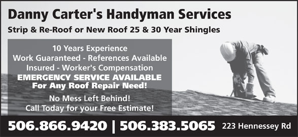 Danny Carter's Handyman Services (506-866-9420) - Display Ad - Danny Carter's Handyman Services Strip & Re-Roof or New Roof 25 & 30 Year Shingles 10 Years Experience Work Guaranteed - References Available Insured - Worker's Compensation EMERGENCY SERVICE AVAILABLE For Any Roof Repair Need! No Mess Left Behind! Call Today for your Free Estimate! 223 Hennessey Rd 506.866.9420 506.383.5065