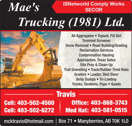 Mae's Trucking (403-868-3743) - Display Ad - Office:Office: Cell: 403-502-4500Cell:403-502-4500 403-581-0515 Cell: 403-502-6272 Med Hat: Box 71   Manyberries, AB T0K 1L0 ISNetworld Comply Works SECOR All Aggregates   Topsoil, Fill DirtAll Aggregates   Top Trommel ScreenerTrommel Scre Snow Removal   Road Building/GradingSnow Removal   Road Reclamation ServicesReclamation Se Contamination HaulingContamination Approaches, Texas GatesApproaches, Texa Site Prep & Clean-UpSite Prep & Cl Trail Gravelling   Track/Rubber Tired HoesTrail Gravelling   Track/R Graders   Loader, Skid SteerGraders   Loader, Belly Dumps   Tri-LowboyBelly Dumps   Tr Trucks, Tandems, Pups   QuadsTrucks, Tandems, P Snow Removal   Road Building/GradingSnow Removal   Road Reclamation ServicesReclamation Se Contamination HaulingContamination Approaches, Texas GatesApproaches, Texa Site Prep & Clean-UpSite Prep & Cl Trail Gravelling   Track/Rubber Tired HoesTrail Gravelling   Track/R Graders   Loader, Skid SteerGraders   Loader, Belly Dumps   Tri-LowboyBelly Dumps   Tr Trucks, Tandems, Pups   QuadsTrucks, Tandems, P TravisTravis 403-868-3743403- ISNetworld Comply Works SECOR All Aggregates   Topsoil, Fill DirtAll Aggregates   Top Trommel ScreenerTrommel Scre TravisTravis 403-868-3743403- Office:Office: Cell: 403-502-4500Cell:403-502-4500 403-581-0515 Cell: 403-502-6272 Med Hat: Box 71   Manyberries, AB T0K 1L0