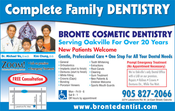 Bronte Cosmetic Dentistry (905-827-2066) - Display Ad - BRONTE COSMETIC DENTISTRY Serving Oakville For Over 20 Years New Patients Welcome Dr. Michael Vo, D.M.D. Kim Chung, D.D. Gentle, Professional Care   One Stop For All Your Dental Needs General Tooth Whitening Prompt Emergency Treatment Lab on premises Orthodontics Extractions (No Appointment Necessary) ZOOM! Implants (start to finish) Emergency Treatment Root Canals Complete Family DENTISTRY Professional Whitening Systems Dentures (start to finish) Cleaning We're Oakville's only Dental Office White Filling Gum Treatment with a LAB on our premises. Crowns (Caps) New Patients & FREE Consultation Repairs   Relines   Crowns Bonding Children Welcome Dentures Etc., While You Wait. Porcelain Veneers Sports Mouth Guards Mon - Fri 9 - 6 Sat 9 - 1 905 827-2066 Off hours by appointment 2274 Lakeshore Rd. W. (at East Street) Oakville www.brontedentist.co