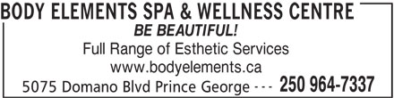 Body Elements Spa & Wellness Centre (250-964-7337) - Annonce illustrée======= - BODY ELEMENTS SPA & WELLNESS CENTRE BE BEAUTIFUL! Full Range of Esthetic Services www.bodyelements.ca --- 250 964-7337 5075 Domano Blvd Prince George