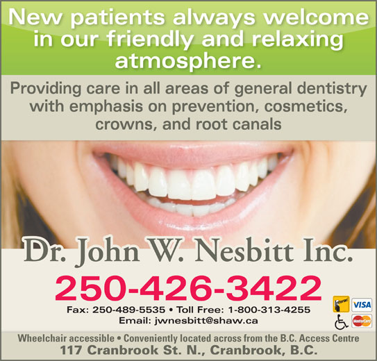 Nesbitt John Dr Inc (250-426-3422) - Display Ad - New patients always welcome in our friendly and relaxing atmosphere. Providing care in all areas of general dentistry with emphasis on prevention, cosmetics, crowns, and root canals Dr. John W. Nesbitt Inc. 250-426-3422 Fax: 250-489-5535   Toll Free: 1-800-313-4255 Wheelchair accessible   Conveniently located across from the B.C. Access Centre 117 Cranbrook St. N., Cranbrook, B.C.