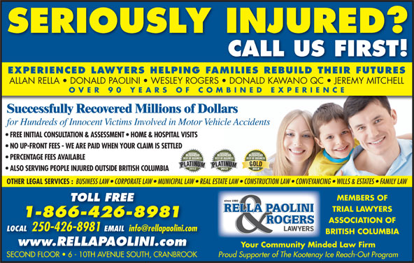 Rella, Paolini & Rogers (250-426-8981) - Display Ad - www.RELLAPAOLINI.com Your Community Minded Law Firm Proud Supporter of The Kootenay Ice Reach-Out Program SECOND FLOOR   6 - 10TH AVENUE SOUTH, CRANBROOKSECOND FLOOR   6 - 10TH AVENUE SOUTH, CRANBROOK SERIOUSLY INJURED? CALL US FIRST! EXPERIENCED LAWYERS HELPING FAMILIES REBUILD THEIR FUTURES ALLAN RELLA   DONALD PAOLINI   WESLEY ROGERS   DONALD KAWANO QC   JEREMY MITCHELL OVER 90 YEARS OF COMBINED EXPERIENC Successfully Recovered Millions of Dollars for Hundreds of Innocent Victims Involved in Motor Vehicle Accidents FREE INITIAL CONSULTATION & ASSESSMENT   HOME & HOSPITAL VISITS NO UP-FRONT FEES - WE ARE PAID WHEN YOUR CLAIM IS SETTLED PERCENTAGE FEES AVAILABLE ALSO SERVING PEOPLE INJURED OUTSIDE BRITISH COLUMBIA OTHER LEGAL SERVICES : BUSINESS LAW   CORPORATE LAW   MUNICIPAL LAW   REAL ESTATE LAW   CONSTRUCTION LAW   CONVEYANCING   WILLS & ESTATES   FAMILY LAW MEMBERS OF TOLL FREE TRIAL LAWYERS 1-866-426-8981 ASSOCIATION OF LOCAL 250-426-8981 EMAIL LOCAL 2504268981EMAIL BRITISH COLUMBIA
