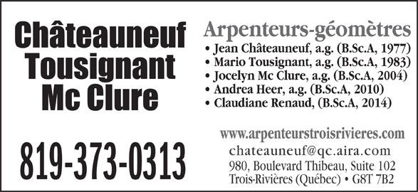 Châteauneuf, Tousignant, Mc Clure (819-373-0313) - Annonce illustrée======= - Arpenteurs-géomètres Jean Châteauneuf, a.g. (B.Sc.A, 1977) Mario Tousignant, a.g. (B.Sc.A, 1983) Jocelyn Mc Clure, a.g. (B.Sc.A, 2004) Andrea Heer, a.g. (B.Sc.A, 2010) Claudiane Renaud, (B.Sc.A, 2014) www.arpenteurstroisrivieres.com 980, Boulevard Thibeau, Suite 102 819-373-0313 Trois-Rivières (Québec)   G8T 7B2