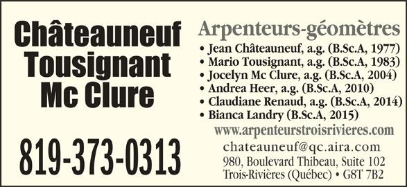 Châteauneuf, Tousignant, Mc Clure (819-373-0313) - Annonce illustrée======= - Arpenteurs-géomètres Jean Châteauneuf, a.g. (B.Sc.A, 1977) Mario Tousignant, a.g. (B.Sc.A, 1983) Jocelyn Mc Clure, a.g. (B.Sc.A, 2004) Andrea Heer, a.g. (B.Sc.A, 2010) Claudiane Renaud, a.g. (B.Sc.A, 2014) Bianca Landry (B.Sc.A, 2015) www.arpenteurstroisrivieres.com 980, Boulevard Thibeau, Suite 102 819-373-0313 Trois-Rivières (Québec)   G8T 7B2