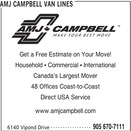 AMJ Campbell (905-670-7111) - Display Ad - AMJ CAMPBELL VAN LINES Get a Free Estimate on Your Move! Household   Commercial   International Canada's Largest Mover 48 Offices Coast-to-Coast Direct USA Service www.amjcampbell.com ----------------- 905 670-7111 6140 Vipond Drive