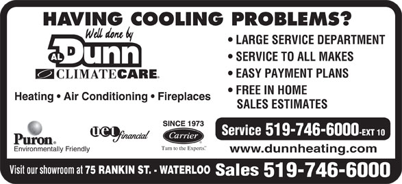 Dunn Al Heating & Air Conditioning (519-746-6000) - Display Ad - HAVING COOLING PROBLEMS? LARGE SERVICE DEPARTMENT SERVICE TO ALL MAKES EASY PAYMENT PLANS FREE IN HOME Heating   Air Conditioning   Fireplaces SALES ESTIMATES Service 519-746-6000 -EXT 10 SM Turn to the Experts. Environmentally Friendly www.dunnheating.com Visit our showroom at 75 RANKIN ST. - WATERLOO Sales 519-746-6000