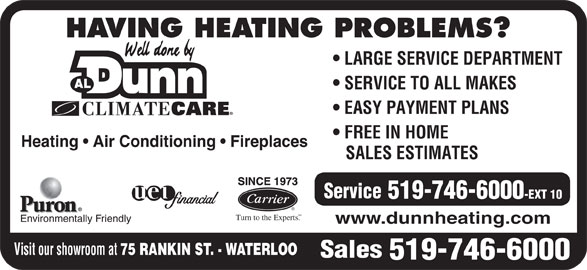 Dunn Al Heating & Air Conditioning (519-746-6000) - Display Ad - HAVING HEATING PROBLEMS? LARGE SERVICE DEPARTMENT SERVICE TO ALL MAKES EASY PAYMENT PLANS FREE IN HOME Heating   Air Conditioning   Fireplaces SALES ESTIMATES Service 519-746-6000 -EXT 10 SM Turn to the Experts. Environmentally Friendly www.dunnheating.com Visit our showroom at 75 RANKIN ST. - WATERLOO Sales 519-746-6000