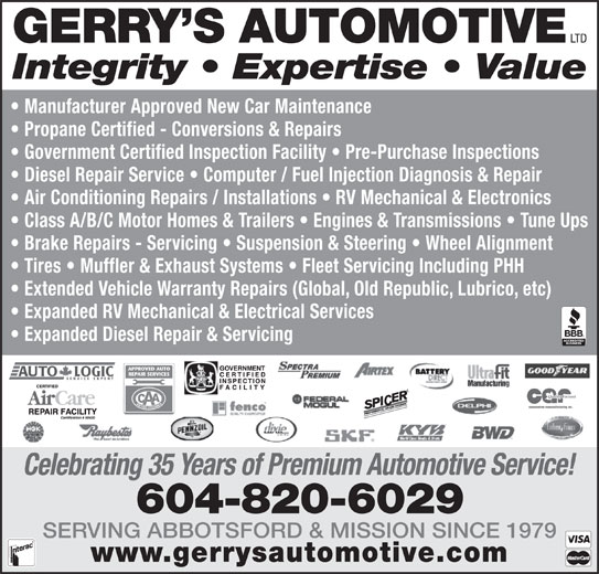 Gerry's Automotive Ltd (604-826-0519) - Display Ad - 604-820-6029 SERVING ABBOTSFORD & MISSION SINCE 1979 www.gerrysautomotive.com LTD GERRY S AUTOMOTIVE Integrity   Expertise   Value Manufacturer Approved New Car Maintenance Propane Certified - Conversions & Repairs Government Certified Inspection Facility   Pre-Purchase Inspections Diesel Repair Service   Computer / Fuel Injection Diagnosis & Repair Air Conditioning Repairs / Installations   RV Mechanical & Electronics Class A/B/C Motor Homes & Trailers   Engines & Transmissions   Tune Ups Brake Repairs - Servicing   Suspension & Steering   Wheel Alignment Tires   Muffler & Exhaust Systems   Fleet Servicing Including PHH Extended Vehicle Warranty Repairs (Global, Old Republic, Lubrico, etc) Expanded RV Mechanical & Electrical Services Expanded Diesel Repair & Servicing Celebrating 35 Years of Premium Automotive Service!