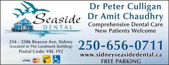 Seaside Dental (250-656-0711) - Display Ad - Dr Peter Culligan Dr Amit Chaudhry Seaside Comprehensive Dental Care DENTAL New Patients Welcome 214 - 2506 Beacon Ave, Sidney (Located In The Landmark Building) 250-656-0711 Postal Code: V8L 1Y2 www.sidneyseasidedental.ca FREE PARKINGFREEPARKING