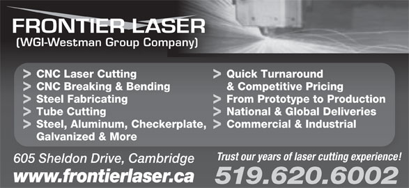 Frontier Laser (519-620-6002) - Display Ad - 605 Sheldon Drive, Cambridge www.frontierlaser.ca 519.620.6002 (WGI-Westman Group Company) CNC Laser Cutting Quick Turnaround CNC Breaking & Bending & Competitive Pricing Steel Fabricating From Prototype to Production Tube Cutting National & Global Deliveries Steel, Aluminum, Checkerplate, Commercial & Industrial Galvanized & More Trust our years of laser cutting experience!