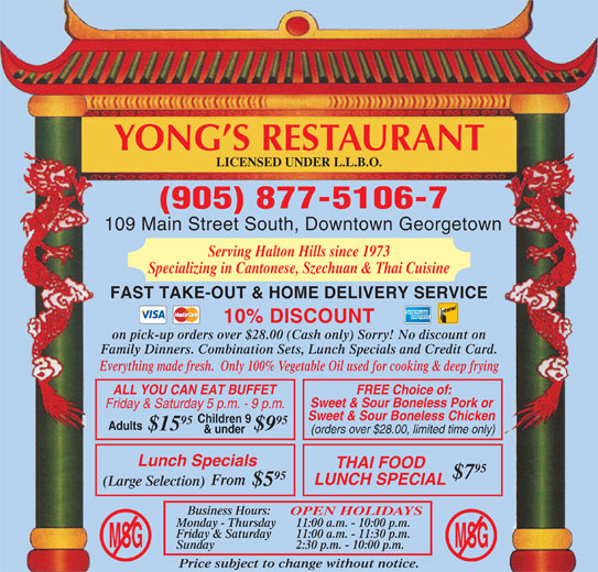 Yong's Restaurant (905-877-5106) - Annonce illustrée======= - Business Hours: OPEN HOLIDAYS Monday - Thursday 11:00 a.m. - 10:00 p.m. Friday & Saturday 11:00 a.m. - 11:30 p.m. MSGMSG Sunday 2:30 p.m. - 10:00 p.m. Price subject to change without notice. YONG S RESTAURANT LICENSED UNDER L.L.B.O. (905) 877-5106-7 109 Main Street South, Downtown Georgetown Serving Halton Hills since 1973 Specializing in Cantonese, Szechuan & Thai Cuisine FAST TAKE-OUT & HOME DELIVERY SERVICE 10% DISCOUNT on pick-up orders over $28.00 (Cash only) Sorry! No discount on Family Dinners. Combination Sets, Lunch Specials and Credit Card. Everything made fresh.  Only 100% Vegetable Oil used for cooking & deep frying ALL YOU CAN EAT BUFFET FREE Choice of: Sweet & Sour Boneless Pork or Friday & Saturday 5 p.m. - 9 p.m. Sweet & Sour Boneless Chicken Children 9 95 Adults $15 $9 & under (orders over $28.00, limited time only) Lunch Specials THAI FOOD 95 $7 95 LUNCH SPECIAL From (Large Selection) $5
