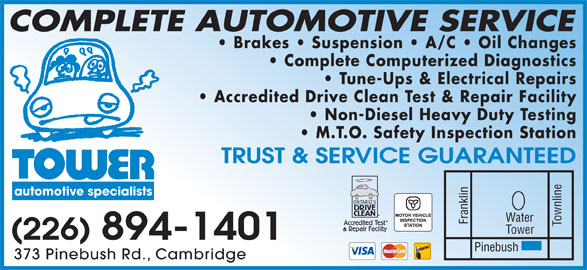 Tower Automotive Specialists (519-621-4610) - Display Ad - COMPLETE AUTOMOTIVE SERVICE Brakes   Suspension   A/C   Oil Changes Complete Computerized Diagnostics Tune-Ups & Electrical Repairs Accredited Drive Clean Test & Repair Facility Non-Diesel Heavy Duty Testing M.T.O. Safety Inspection Station TRUST & SERVICE GUARANTEED automotive specialists Water Franklin Townline Pinebush Tower (226) 894-1401 373 Pinebush Rd., Cambridge