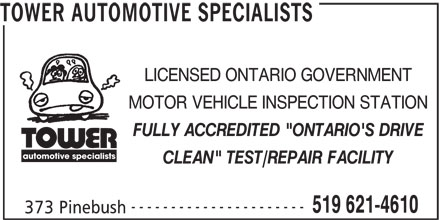 "Tower Automotive Specialists (519-621-4610) - Display Ad - automotive specialists CLEAN"" TEST/REPAIR FACILITY ---------------------- 519 621-4610 373 Pinebush FULLY ACCREDITED ""ONTARIO'S DRIVE automotive specialists CLEAN"" TEST/REPAIR FACILITY ---------------------- 519 621-4610 373 Pinebush TOWER AUTOMOTIVE SPECIALISTS LICENSED ONTARIO GOVERNMENT MOTOR VEHICLE INSPECTION STATION FULLY ACCREDITED ""ONTARIO'S DRIVE TOWER AUTOMOTIVE SPECIALISTS LICENSED ONTARIO GOVERNMENT MOTOR VEHICLE INSPECTION STATION"