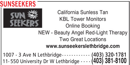 SunSeekers (403-381-8100) - Display Ad - Online Booking NEW - Beauty Angel Red-Light Therapy Two Great Locations www.sunseekerslethbridge.com (403) 320-1781 1007 - 3 Ave N Lethbridge----------- (403) 381-8100 11-550 University Dr W Lethbridge - - - - SUNSEEKERS California Sunless Tan KBL Tower Monitors