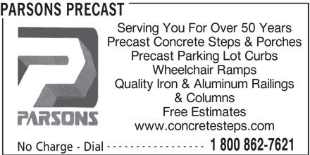 Parsons Precast (905-387-0810) - Display Ad - PARSONS PRECAST Serving You For Over 50 Years Precast Concrete Steps & Porches Precast Parking Lot Curbs Wheelchair Ramps Quality Iron & Aluminum Railings & Columns Free Estimates www.concretesteps.com ----------------- 1 800 862-7621 No Charge - Dial