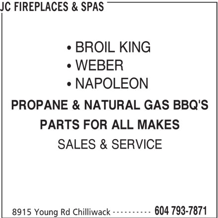 JC Fireplaces & Spas (604-793-7871) - Display Ad - BROIL KING WEBER NAPOLEON PROPANE & NATURAL GAS BBQ'S PARTS FOR ALL MAKES SALES & SERVICE ---------- 604 793-7871 8915 Young Rd Chilliwack JC FIREPLACES & SPAS BROIL KING WEBER NAPOLEON PROPANE & NATURAL GAS BBQ'S PARTS FOR ALL MAKES SALES & SERVICE ---------- 604 793-7871 8915 Young Rd Chilliwack JC FIREPLACES & SPAS