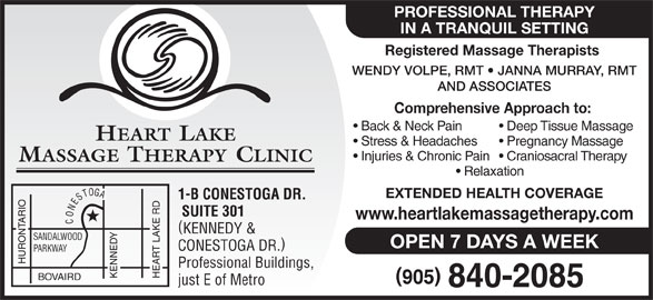 Heart Lake Massage Therapy Clinic (905-840-2085) - Display Ad - PROFESSIONAL THERAPY IN A TRANQUIL SETTING Registered Massage Therapists WENDY VOLPE, RMT   JANNA MURRAY, RMT AND ASSOCIATES Comprehensive Approach to: Back & Neck Pain Deep Tissue Massage HEART LAKE Stress & Headaches Pregnancy Massage Injuries & Chronic Pain  Craniosacral Therapy MASSAGE THERAPY CLINIC Relaxation EXTENDED HEALTH COVERAGE 1-B CONESTOGA DR. SUITE 301 www.heartlakemassagetherapy.com CONESTOGA KENNEDY & SANDALWOOD OPEN 7 DAYS A WEEK CONESTOGA DR. PARKWAY HURONTARIO Professional Buildings, KENNEDY HEART LAKE RD BOVAIRD just E of Metro PROFESSIONAL THERAPY IN A TRANQUIL SETTING Registered Massage Therapists WENDY VOLPE, RMT   JANNA MURRAY, RMT AND ASSOCIATES Comprehensive Approach to: Back & Neck Pain Deep Tissue Massage HEART LAKE Stress & Headaches Pregnancy Massage Injuries & Chronic Pain  Craniosacral Therapy MASSAGE THERAPY CLINIC Relaxation EXTENDED HEALTH COVERAGE 1-B CONESTOGA DR. SUITE 301 www.heartlakemassagetherapy.com CONESTOGA KENNEDY & SANDALWOOD OPEN 7 DAYS A WEEK CONESTOGA DR. PARKWAY HURONTARIO Professional Buildings, KENNEDY HEART LAKE RD BOVAIRD just E of Metro