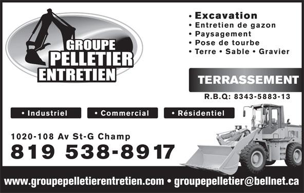 Pelletier Entretien (Groupe) (819-538-8917) - Display Ad - Excavation Entretien de gazon Paysagement Pose de tourbe Terre   Sable   Gravier TERRASSEMENT R.B.Q: 8343-5883-13 Industriel            Commercial Résidentiel 1020-108 Av St-G Champ 819 538-8917 Excavation Entretien de gazon Paysagement Pose de tourbe Terre   Sable   Gravier TERRASSEMENT R.B.Q: 8343-5883-13 Industriel            Commercial Résidentiel 1020-108 Av St-G Champ 819 538-8917