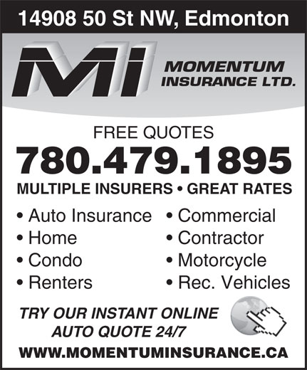 Momentum Insurance (780-479-1895) - Display Ad - 14908 50 St NW, Edmonton 780.479.1895 MULTIPLE INSURERS   GREAT RATES Auto Insurance  Commercial Home Contractor Condo Motorcycle Renters Rec. Vehicles TRY OUR INSTANT ONLINE AUTO QUOTE 24/7 FREE QUOTES WWW.MOMENTUMINSURANCE.CA