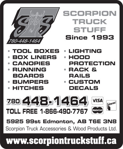 Scorpion Truck Accessories & Wood Products Ltd (780-448-1464) - Display Ad - SCORPION TRUCK STUFF Since 1993 780-448-1464 TOOL BOXES  LIGHTING BOX LINERS HOOD CANOPIES PROTECTION RUNNING RACK & BOARDS RAILS BUMPERS CUSTOM HITCHES DECALS 780 448-1464 TOLL FREE 1-866-490-7767TOLL FREE 1-866-490-7767 5925 99st Edmonton, AB T6E 3N8 Scorpion Truck Accessories & Wood Products Ltd. www.scorpiontruckstuff.ca