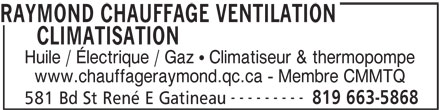 Raymond Heating Oil (819-663-5868) - Display Ad - Huile / Électrique / Gaz   Climatiseur & thermopompe www.chauffageraymond.qc.ca - Membre CMMTQ --------- 819 663-5868 581 Bd St René E Gatineau RAYMOND CHAUFFAGE VENTILATION CLIMATISATION