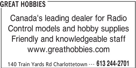 Great Hobbies Inc (613-244-2701) - Display Ad - GREAT HOBBIES Canada's leading dealer for Radio Control models and hobby supplies Friendly and knowledgeable staff www.greathobbies.com --- 613 244-2701 140 Train Yards Rd Charlottetown GREAT HOBBIES Canada's leading dealer for Radio Control models and hobby supplies Friendly and knowledgeable staff www.greathobbies.com --- 613 244-2701 140 Train Yards Rd Charlottetown