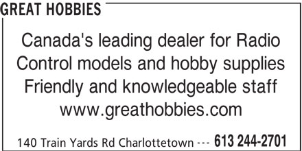 Great Hobbies Inc (613-244-2701) - Display Ad - Canada's leading dealer for Radio Control models and hobby supplies Friendly and knowledgeable staff www.greathobbies.com --- 613 244-2701 140 Train Yards Rd Charlottetown GREAT HOBBIES GREAT HOBBIES Canada's leading dealer for Radio Control models and hobby supplies Friendly and knowledgeable staff www.greathobbies.com --- 613 244-2701 140 Train Yards Rd Charlottetown