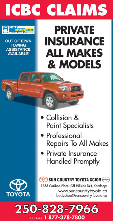 Sun Country Toyota (250-828-7966) - Display Ad - Accredited Collision Repairs & Valet Service VALET PRIVATE OUT OF TOWN INSURANCE TOWING ASSISTANCE AVAILABLE ALL MAKES & MODELS Collision & Paint Specialists Professional Repairs To All Makes Private Insurance Handled Promptly 1355 Cariboo Place (Off Hillside Dr.), Kamloops www.suncountrytoyota.ca 250-828-7966 TOLL FREE 1 877-378-7800