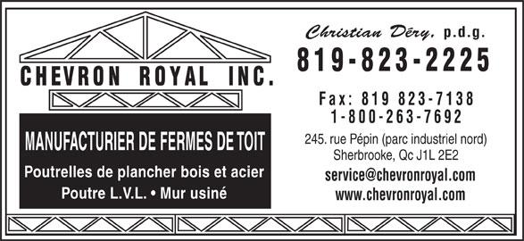Chevron Royal Inc (819-823-2225) - Annonce illustrée======= - Christian Déry, p.d.g. 819-823-2225 Fax: 819 823-7138 1-800-263-7692 245. rue Pépin (parc industriel nord) MANUFACTURIER DE FERMES DE TOIT Sherbrooke, Qc J1L 2E2 Poutrelles de plancher bois et acier Poutre L.V.L.   Mur usiné www.chevronroyal.com