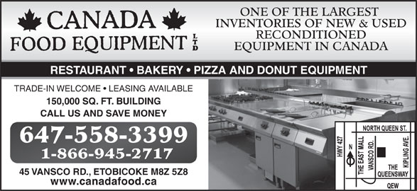 Canada Food Equipment Ltd (416-253-5100) - Display Ad - ONE OF THE LARGEST RECONDITIONED EQUIPMENT IN CANADA RESTAURANT   BAKERY   PIZZA AND DONUT EQUIPMENT TRADE-IN WELCOME   LEASING AVAILABLE 150,000 SQ. FT. BUILDING CALL US AND SAVE MONEY 647-558-3399 1-866-945-2717 45 VANSCO RD., ETOBICOKE M8Z 5Z8 www.canadafood.ca INVENTORIES OF NEW & USED ONE OF THE LARGEST INVENTORIES OF NEW & USED RECONDITIONED EQUIPMENT IN CANADA RESTAURANT   BAKERY   PIZZA AND DONUT EQUIPMENT TRADE-IN WELCOME   LEASING AVAILABLE 150,000 SQ. FT. BUILDING CALL US AND SAVE MONEY 647-558-3399 1-866-945-2717 45 VANSCO RD., ETOBICOKE M8Z 5Z8 www.canadafood.ca