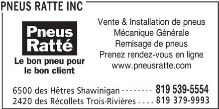 Pneus Ratté Inc (819-539-5554) - Annonce illustrée======= - Vente & Installation de pneus 819 379-9993 Mécanique Générale Remisage de pneus Prenez rendez-vous en ligne www.pneusratte.com -------- 819 539-5554 6500 des Hêtres Shawinigan 2420 des Récollets Trois-Rivières ---- PNEUS RATTE INC