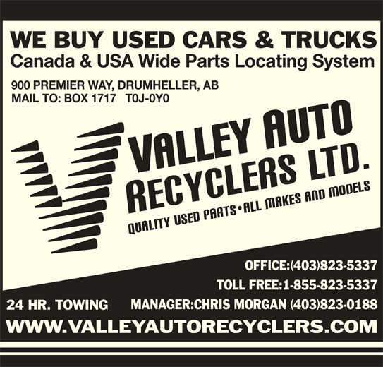 Valley Auto Recyclers Ltd (403-823-5337) - Display Ad - WE BUY USED CARS & TRUCKS Canada & USA Wide Parts Locating System 900 PREMIER WAY, DRUMHELLER, AB MAIL TO: BOX 1717   T0J-0Y0 OFFICE:(403)823-5337 TOLL FREE:1-855-823-5337 MANAGER:CHRIS MORGAN (403)823-0188 24 HR. TOWING WWW.VALLEYAUTORECYCLERS.COM