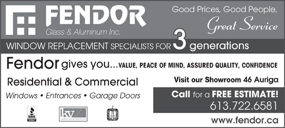 Fendor Glass & Aluminum Inc (613-722-6581) - Annonce illustrée======= - FREE ESTIMATE! Windows   Entrances   Garage Doors 613.722.6581 www.fendor.ca for a Great Service Glass & Aluminum Inc. WINDOW REPLACEMENT Good Prices, Good People, SPECIALISTS FOR generations gives you... VALUE, PEACE OF MIND, ASSURED QUALITY, CONFIDENCE Fendor Visit our Showroom 46 Auriga Residential & Commercial Call