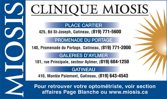 Clinique D'Optométrie Miosis (819-771-5600) - Annonce illustrée======= - 425, Bd St-Joseph, Gatineau, ( 819) 771-5600 PROMENADE DU PORTAGE 140, Promenade du Portage, Gatineau, ( 819) 771-2000 GALERIES D AYLMER 181, rue Principale, secteur Aylmer, ( 819) 684-1250 GATINEAU 410, Montée Paiement, Gatineau, ( 819) 643-4543 Pour retrouver votre optométriste, voir section affaires Page Blanche ou www.miosis.ca PLACE CARTIER