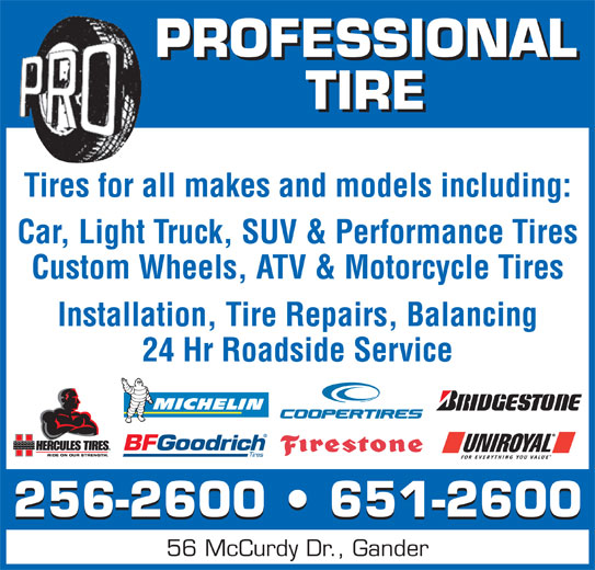 Professional Tire Ltd (709-256-2600) - Display Ad - 56 McCurdy Dr., Gander PROFESSIONAL TIRE Tires for all makes and models including: Installation, Tire Repairs, Balancing 24 Hr Roadside Service 256-2600   651-2600 Car, Light Truck, SUV & Performance Tires Custom Wheels, ATV & Motorcycle Tires