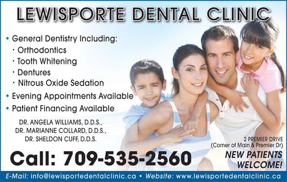 Lewisporte Dental Clinic (709-535-2560) - Display Ad - LEWISPORTE DENTAL CLINIC DR. ANGELA WILLIAMS, D.D.S., DR. MARIANNE COLLARD, D.D.S., DR. SHELDON CUFF, D.D.S. 2 PREMIER DRIVE (Corner of Main & Premier Dr) NEW PATIENTS Call: 709-535-2560 WELCOME! E-Mail: Website: www.lewisportedentalclinic.ca