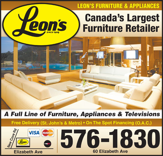 Leon's Furniture (709-576-1830) - Display Ad - LEON S FURNITURE & APPLIANCES Canada s Largest Furniture Retailer A Full Line of Furniture, Appliances & Televisions Free Delivery ( )   On The Spot Financing ( St. John s & Metro O.A.C. 576-1830 New Cove Rd 60 Elizabeth Ave Elizabeth Ave LEON S FURNITURE & APPLIANCES Canada s Largest Furniture Retailer A Full Line of Furniture, Appliances & Televisions Free Delivery ( )   On The Spot Financing ( St. John s & Metro O.A.C. 576-1830 New Cove Rd 60 Elizabeth Ave Elizabeth Ave