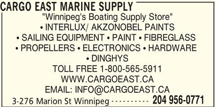 "Cargo East Marine Supply (204-956-0771) - Display Ad - CARGO EAST MARINE SUPPLY ""Winnipeg's Boating Supply Store""  INTERLUX/ AKZONOBEL PAINTS  SAILING EQUIPMENT  PAINT  FIBREGLASS  PROPELLERS  ELECTRONICS  HARDWARE  DINGHYS TOLL FREE 1-800-565-5911 WWW.CARGOEAST.CA ---------- 204 956-0771 3-276 Marion St Winnipeg"