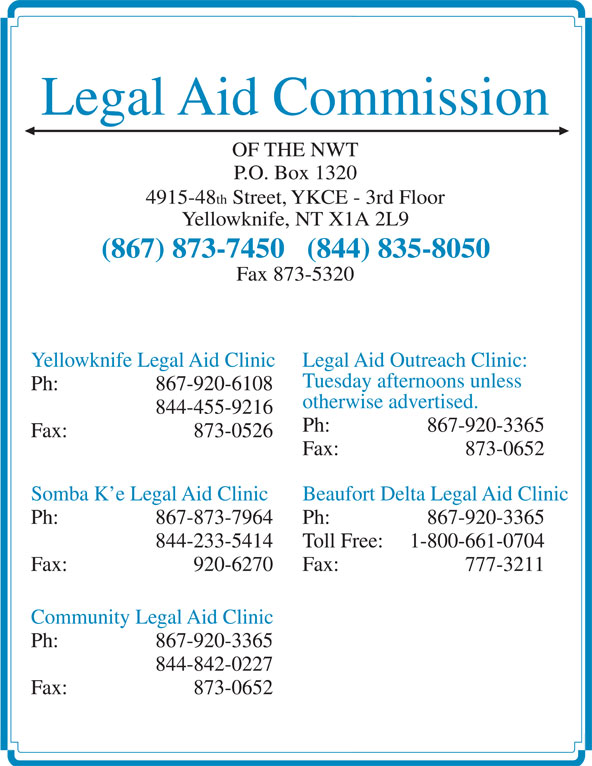 Legal Aid (867-873-7450) - Display Ad - Fax: 873-0526 Fax: 873-0652 Somba K e Legal Aid Clinic Beaufort Delta Legal Aid Clinic Ph:  867-873-7964 Ph:  867-920-3365 844-233-5414 Toll Free: 1-800-661-0704 Fax: 920-6270 Fax: 777-3211 Community Legal Aid Clinic Ph:  867-920-3365 844-842-0227 Fax: 873-0652 Legal Aid Commission OF THE NWT P.O. Box 1320 4915-48 th Street, YKCE - 3rd Floor Yellowknife, NT X1A 2L9 (867) 873-7450   (844) 835-8050 Fax 873-5320 Yellowknife Legal Aid Clinic Legal Aid Outreach Clinic: Tuesday afternoons unless Ph:  867-920-6108 otherwise advertised. 844-455-9216 Ph:  867-920-3365