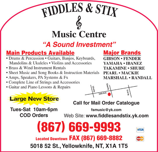 Fiddles & Stix Music Centre Ltd (867-669-9993) - Display Ad - Amps, Speakers, PA Systems & Fx MARSHALL   RANDALL Complete Line of Strings and Accessories 52nd St. Guitar and Piano Lessons & Repairs 51st St.50th Ave.53rd St. Large New Store Call for Mail Order Catalogue Tues-Sat  10am-6pm COD Orders Web Site: www.fiddlesandstix.yk.com 867 669-9993 Located Downtown FAX (867) 669-8882 5018 52 St., Yellowknife, NT, X1A 1T5 FIDDLES & STI Music Centre A Sound Investment Major Brands Main Products Available Drums & Percussion   Guitars, Banjos, Keyboards, GIBSON   FENDER Mandolins & Ukuleles   Violins and Accessories YAMAHA   IBANEZ Brass & Wind Instrument Rentals TAKAMINE   SHURE Sheet Music and Song Books & Instruction Materials PEARL   MACKIE