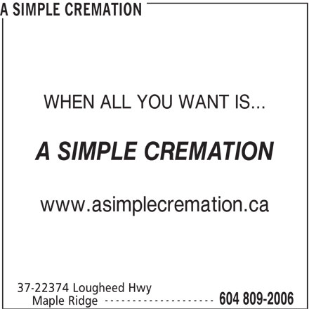 A Simple Cremation (604-809-2006) - Annonce illustrée======= - A SIMPLE CREMATION WHEN ALL YOU WANT IS... A SIMPLE CREMATION www.asimplecremation.ca 37-22374 Lougheed Hwy -------------------- 604 809-2006 Maple Ridge