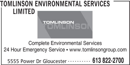 Tomlinson Environmental Services Limited (613-822-2700) - Display Ad - LIMITED TOMLINSON Complete Environmental Services 24 Hour Emergency Service   www.tomlinsongroup.com ---------- 613 822-2700 5555 Power Dr Gloucester TOMLINSON ENVIRONMENTAL SERVICES