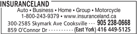 Insuranceland (905-238-0668) - Display Ad - INSURANCELAND Auto   Business   Home   Group   Motorcycle 1-800-243-9379   www.insuranceland.ca --- 905 238-0668 300-2585 Skymark Ave Cooksville (East York) 416 449-5125 ---------- 859 O'Connor Dr