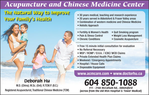 Acupuncture & Chinese Medicine Center (604-850-1088) - Display Ad - The Natural Way to Improve 30 years medical, teaching and research experience 20 years served in Abbotsford & Fraser Valley areas Your Family s Health Combination of western medicine and Chinese Medicine Holistic Approach Fertility & Women s Health Quit Smoking program Pain & Stress Control Weight Loss Management Chronic Conditions Cosmetic Acupuncture Free 15 minute initial consultation for evaluation No Referral Necessary MSP / RCMP / D.V.A. / ICBC/ WCB Claims Private Extended Health Plan Claims Weekend / Emergency Appointments Hospital / House Calls Disposable Equipment www.acmcare.com   www.doctorhu.ca Deborah Hu 604 850-1088 M.D. (China); M.Sc. (Ont); R.TCM.P. (B.C.) #11 - 2168 McCallum Rd., Abbotsford Registered Acupuncturist, Traditional Chinese Medicine (TCM) (across from the old MSA Hospital & Tower Medical) Acupuncture and Chinese Medicine Center
